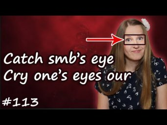 Catch eye, cry eyes out   английские идиомы, English idioms